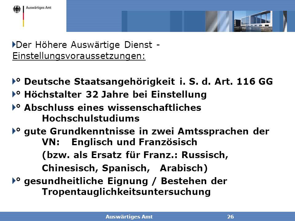Auswärtiges Amt26 Der Höhere Auswärtige Dienst - Einstellungsvoraussetzungen: ° Deutsche Staatsangehörigkeit i. S. d. Art. 116 GG ° Höchstalter 32 Jah