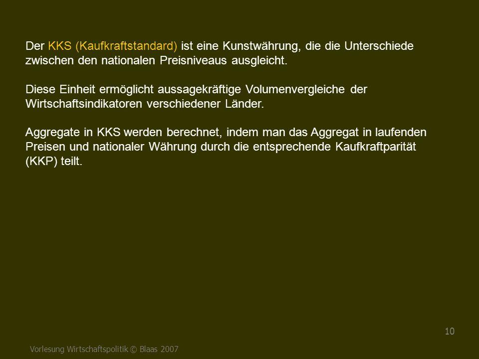 Vorlesung Wirtschaftspolitik © Blaas 2007 10 Der KKS (Kaufkraftstandard) ist eine Kunstwährung, die die Unterschiede zwischen den nationalen Preisnive