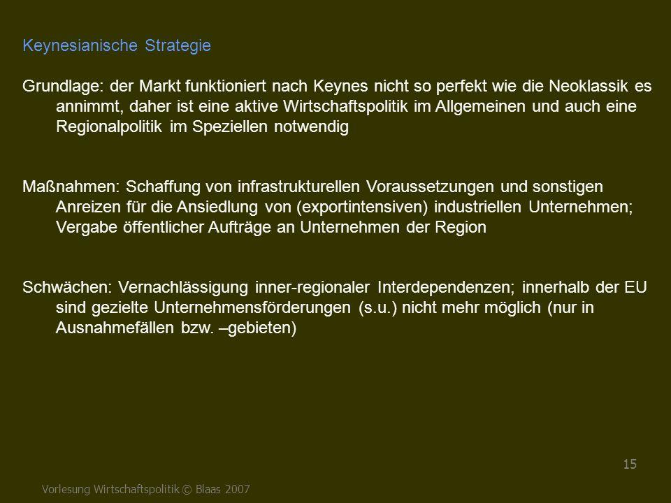 Vorlesung Wirtschaftspolitik © Blaas 2007 15 Keynesianische Strategie Grundlage: der Markt funktioniert nach Keynes nicht so perfekt wie die Neoklassi