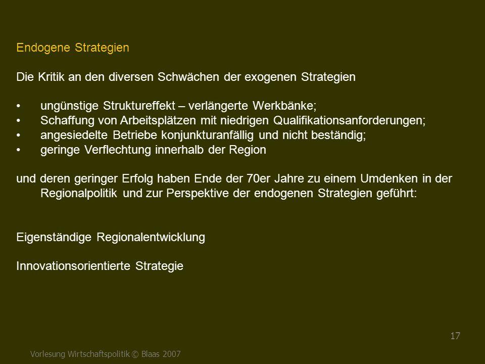 Vorlesung Wirtschaftspolitik © Blaas 2007 17 Endogene Strategien Die Kritik an den diversen Schwächen der exogenen Strategien ungünstige Struktureffek
