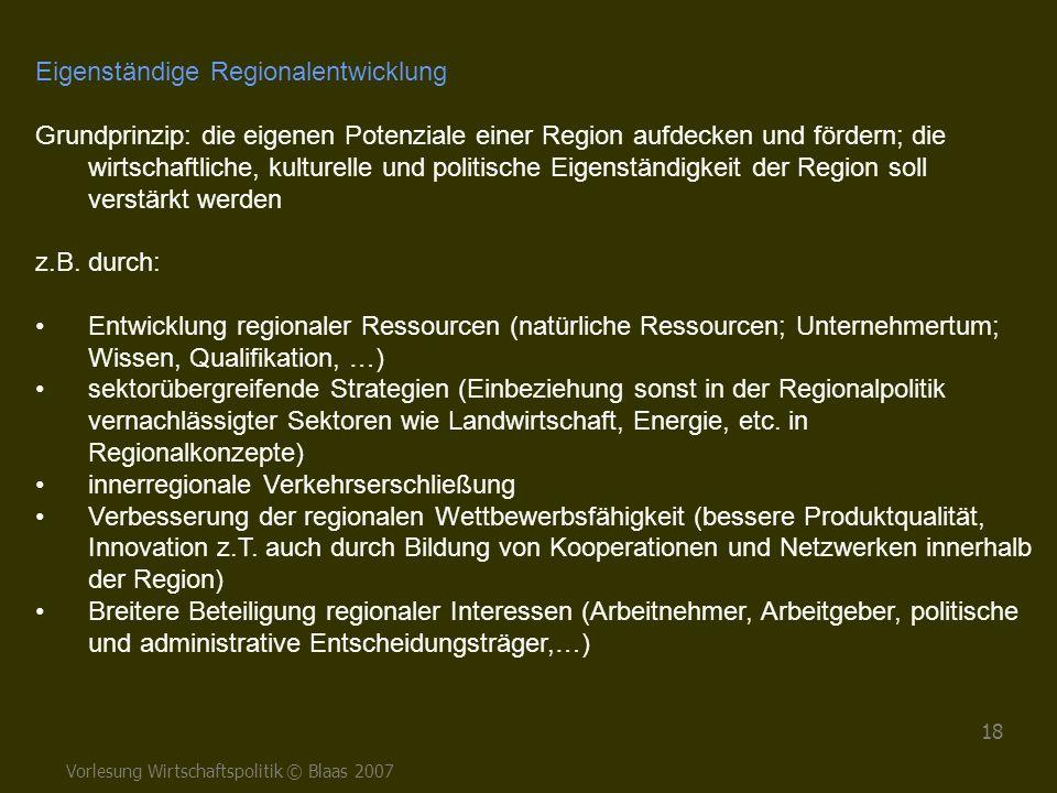 Vorlesung Wirtschaftspolitik © Blaas 2007 18 Eigenständige Regionalentwicklung Grundprinzip: die eigenen Potenziale einer Region aufdecken und fördern