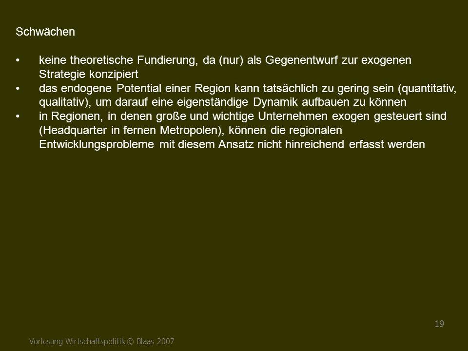 Vorlesung Wirtschaftspolitik © Blaas 2007 19 Schwächen keine theoretische Fundierung, da (nur) als Gegenentwurf zur exogenen Strategie konzipiert das