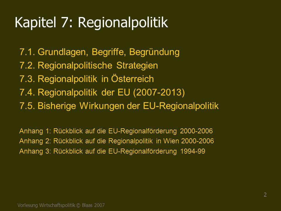 Vorlesung Wirtschaftspolitik © Blaas 2007 2 Kapitel 7: Regionalpolitik 7.1. Grundlagen, Begriffe, Begründung 7.2. Regionalpolitische Strategien 7.3. R