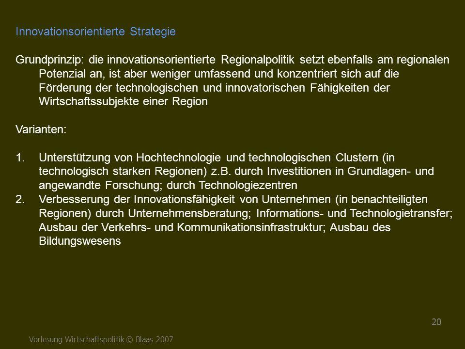Vorlesung Wirtschaftspolitik © Blaas 2007 20 Innovationsorientierte Strategie Grundprinzip: die innovationsorientierte Regionalpolitik setzt ebenfalls