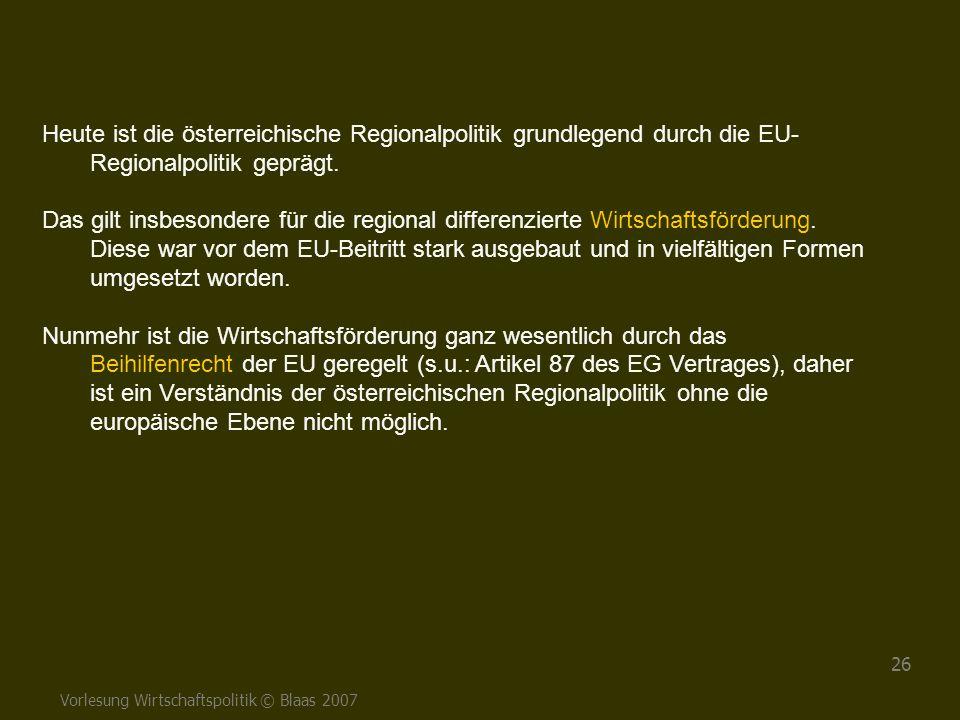 Vorlesung Wirtschaftspolitik © Blaas 2007 26 Heute ist die österreichische Regionalpolitik grundlegend durch die EU- Regionalpolitik geprägt. Das gilt