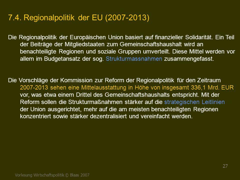 Vorlesung Wirtschaftspolitik © Blaas 2007 27 7.4. Regionalpolitik der EU (2007-2013) Die Regionalpolitik der Europäischen Union basiert auf finanziell