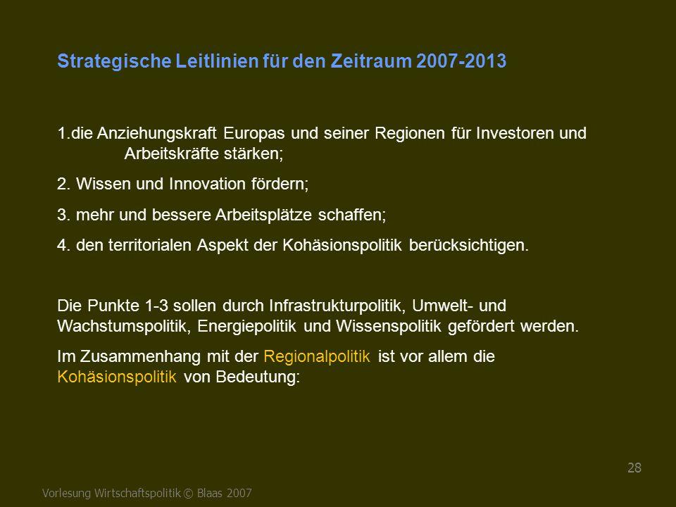 Vorlesung Wirtschaftspolitik © Blaas 2007 28 Strategische Leitlinien für den Zeitraum 2007-2013 1.die Anziehungskraft Europas und seiner Regionen für
