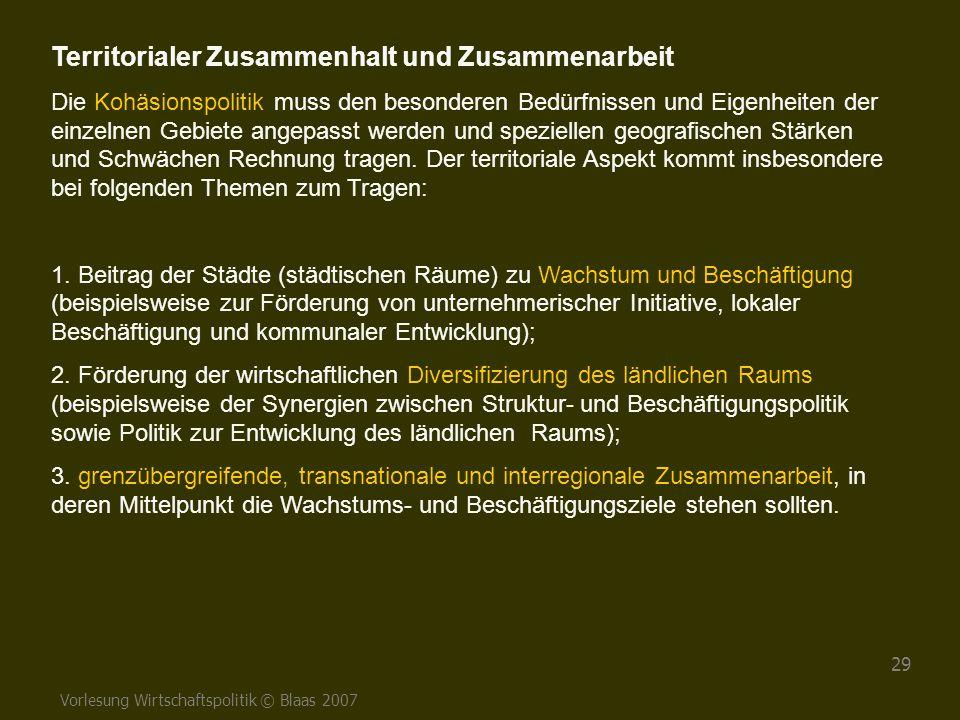 Vorlesung Wirtschaftspolitik © Blaas 2007 29 Territorialer Zusammenhalt und Zusammenarbeit Die Kohäsionspolitik muss den besonderen Bedürfnissen und E