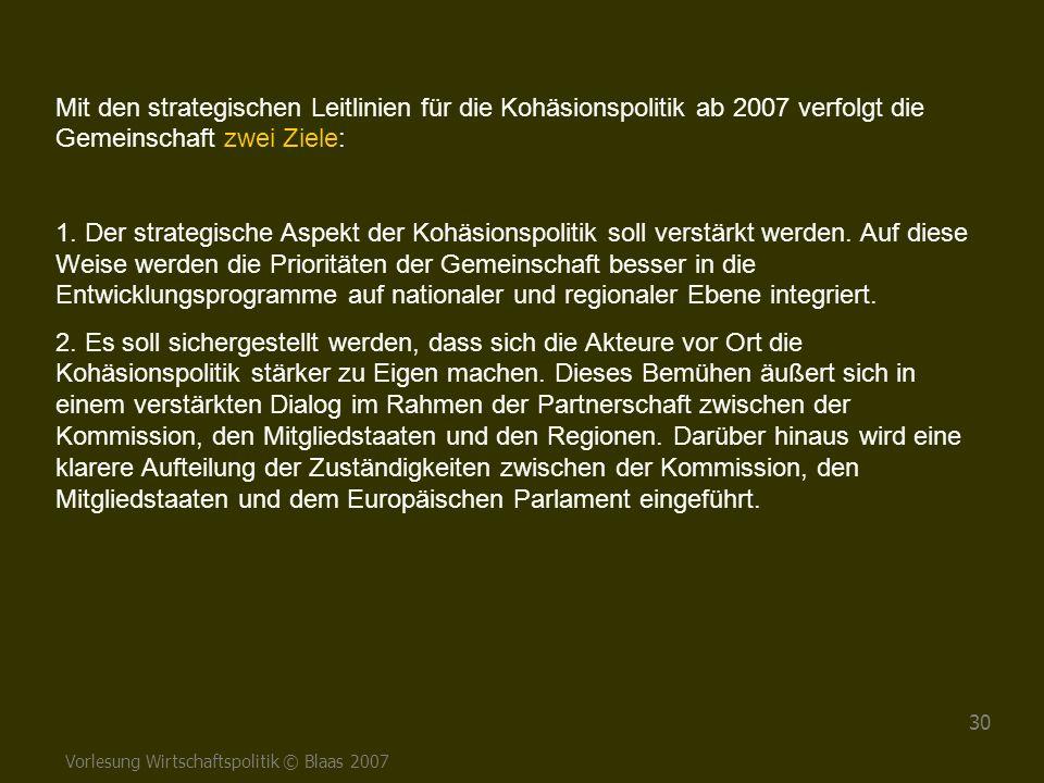 Vorlesung Wirtschaftspolitik © Blaas 2007 30 Mit den strategischen Leitlinien für die Kohäsionspolitik ab 2007 verfolgt die Gemeinschaft zwei Ziele: 1