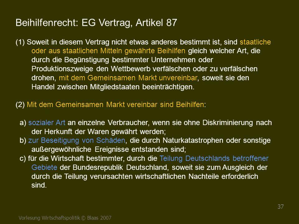 Vorlesung Wirtschaftspolitik © Blaas 2007 37 Beihilfenrecht: EG Vertrag, Artikel 87 (1) Soweit in diesem Vertrag nicht etwas anderes bestimmt ist, sin