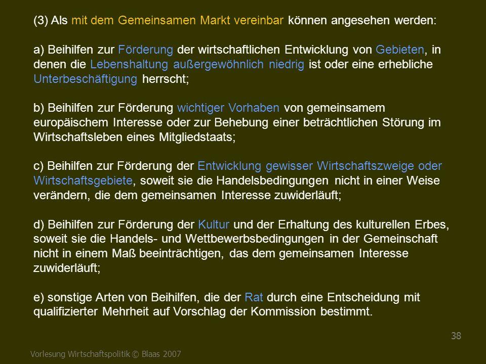 Vorlesung Wirtschaftspolitik © Blaas 2007 38 (3) Als mit dem Gemeinsamen Markt vereinbar können angesehen werden: a) Beihilfen zur Förderung der wirts