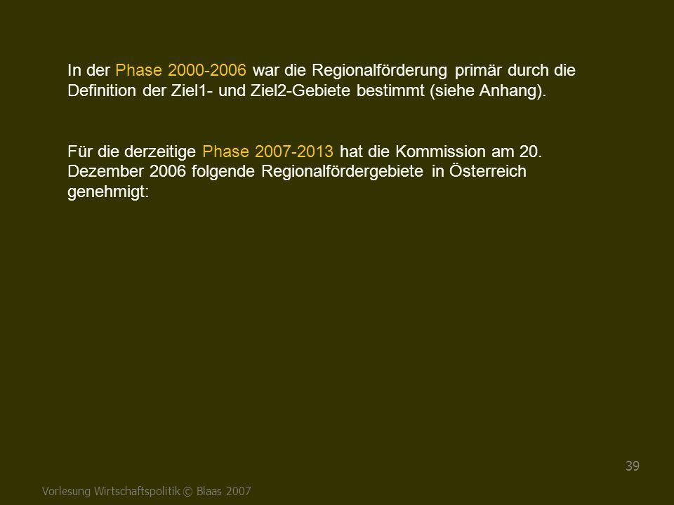 Vorlesung Wirtschaftspolitik © Blaas 2007 39 In der Phase 2000-2006 war die Regionalförderung primär durch die Definition der Ziel1- und Ziel2-Gebiete