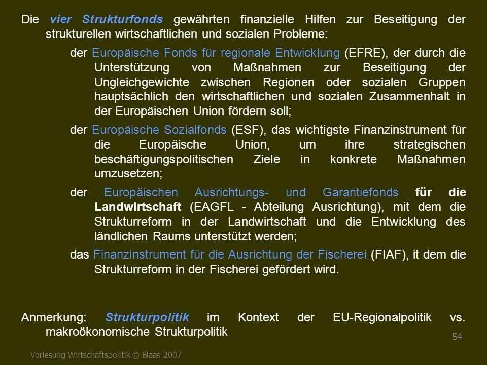Vorlesung Wirtschaftspolitik © Blaas 2007 54 Die vier Strukturfonds gewährten finanzielle Hilfen zur Beseitigung der strukturellen wirtschaftlichen un