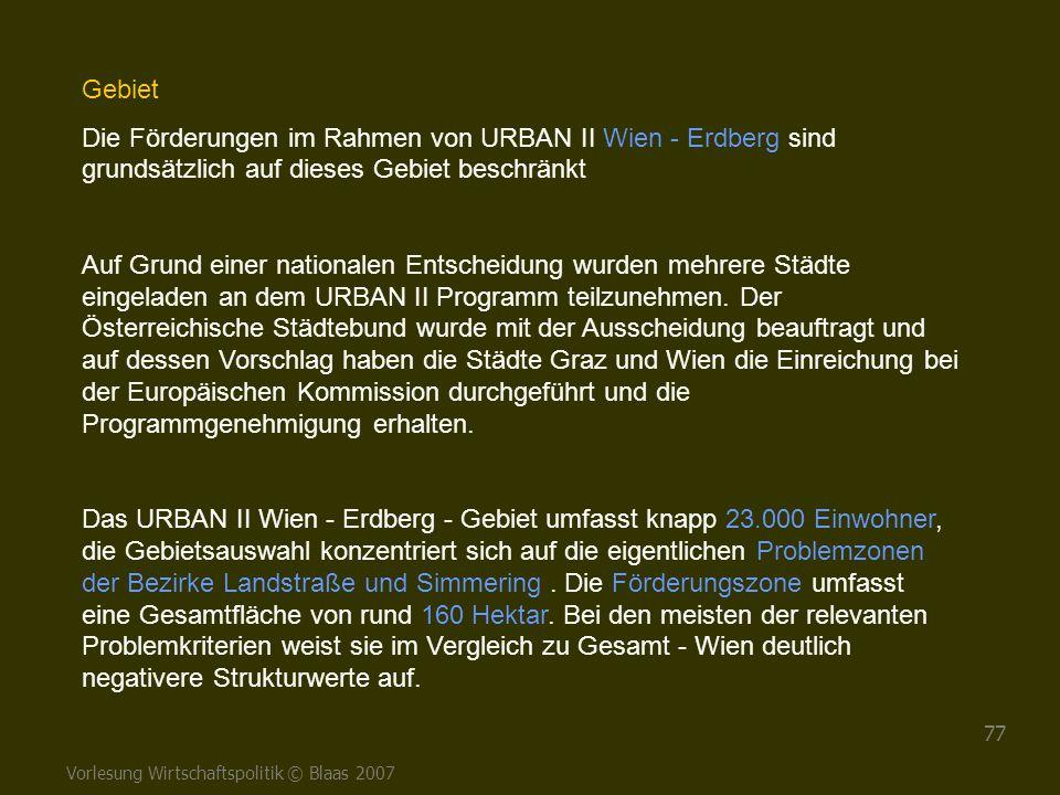 Vorlesung Wirtschaftspolitik © Blaas 2007 77 Gebiet Die Förderungen im Rahmen von URBAN II Wien - Erdberg sind grundsätzlich auf dieses Gebiet beschrä