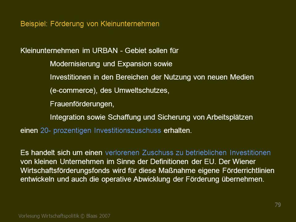 Vorlesung Wirtschaftspolitik © Blaas 2007 79 Beispiel: Förderung von Kleinunternehmen Kleinunternehmen im URBAN - Gebiet sollen für Modernisierung und