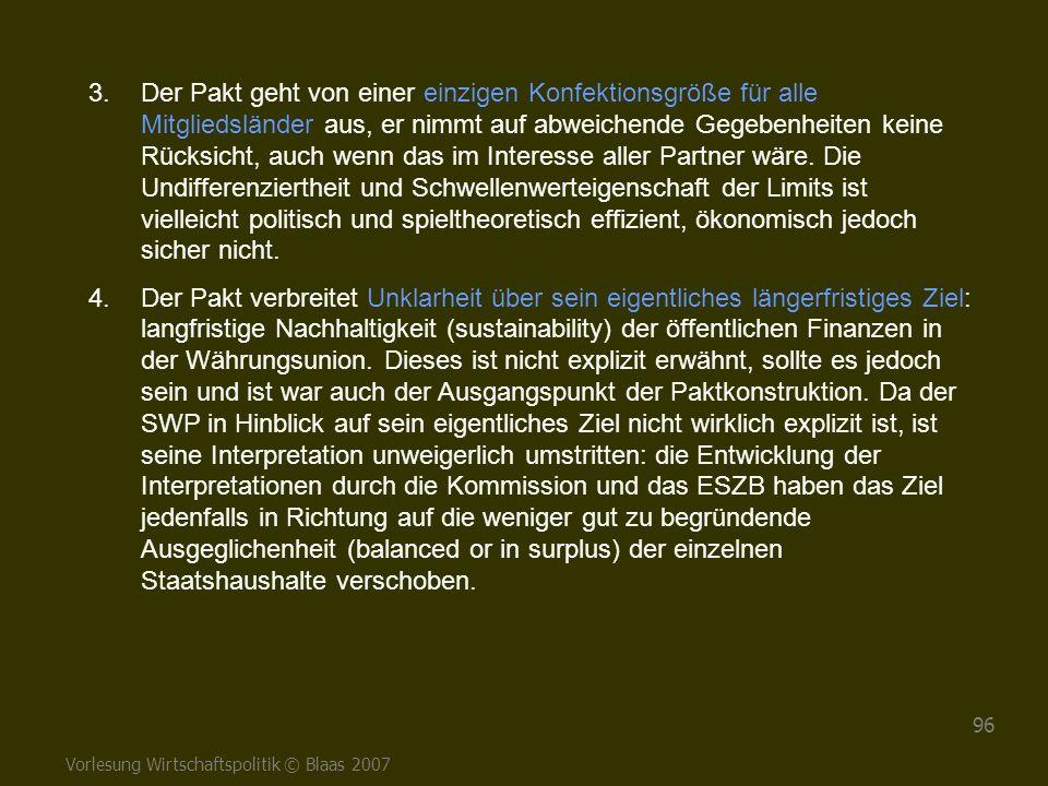 Vorlesung Wirtschaftspolitik © Blaas 2007 96 3.Der Pakt geht von einer einzigen Konfektionsgröße für alle Mitgliedsländer aus, er nimmt auf abweichend