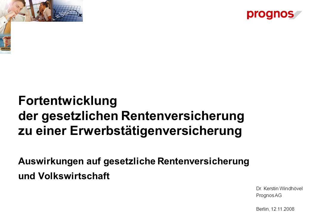 Dr. Kerstin Windhövel Prognos AG Berlin, 12.11.2008 Fortentwicklung der gesetzlichen Rentenversicherung zu einer Erwerbstätigenversicherung Auswirkung