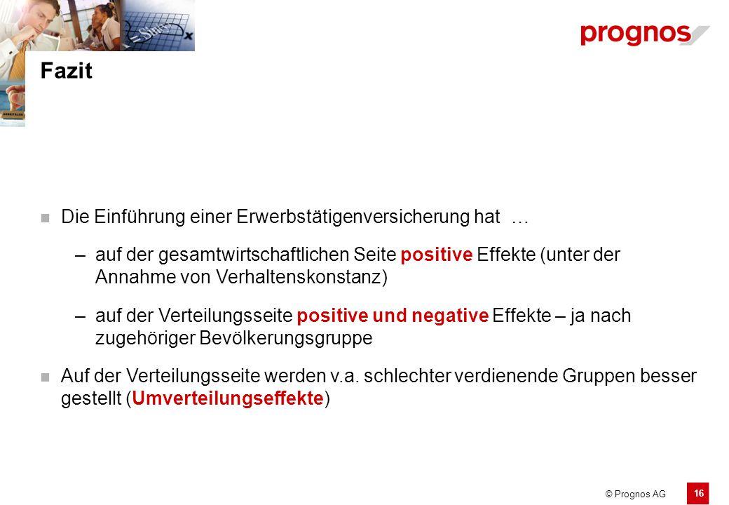 16 © Prognos AG Fazit Die Einführung einer Erwerbstätigenversicherung hat… –auf der gesamtwirtschaftlichen Seite positive Effekte (unter der Annahme v