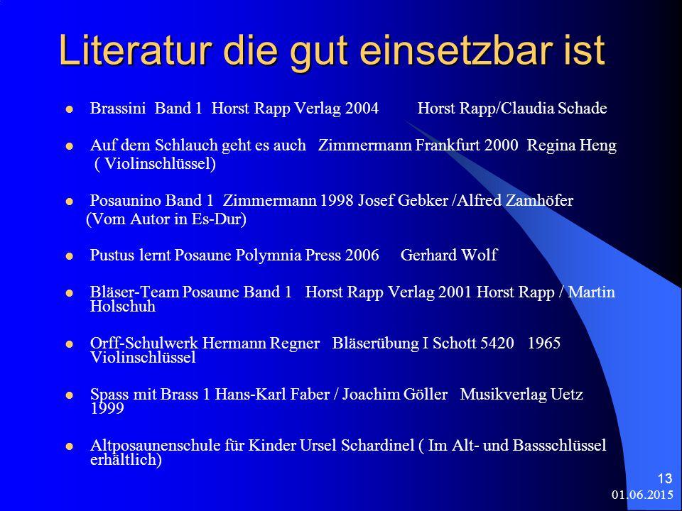 01.06.2015 13 Literatur die gut einsetzbar ist Brassini Band 1 Horst Rapp Verlag 2004 Horst Rapp/Claudia Schade Auf dem Schlauch geht es auch Zimmermann Frankfurt 2000 Regina Heng ( Violinschlüssel) Posaunino Band 1 Zimmermann 1998 Josef Gebker /Alfred Zamhöfer (Vom Autor in Es-Dur) Pustus lernt Posaune Polymnia Press 2006 Gerhard Wolf Bläser-Team Posaune Band 1 Horst Rapp Verlag 2001 Horst Rapp / Martin Holschuh Orff-Schulwerk Hermann Regner Bläserübung I Schott 5420 1965 Violinschlüssel Spass mit Brass 1 Hans-Karl Faber / Joachim Göller Musikverlag Uetz 1999 Altposaunenschule für Kinder Ursel Schardinel ( Im Alt- und Bassschlüssel erhältlich)