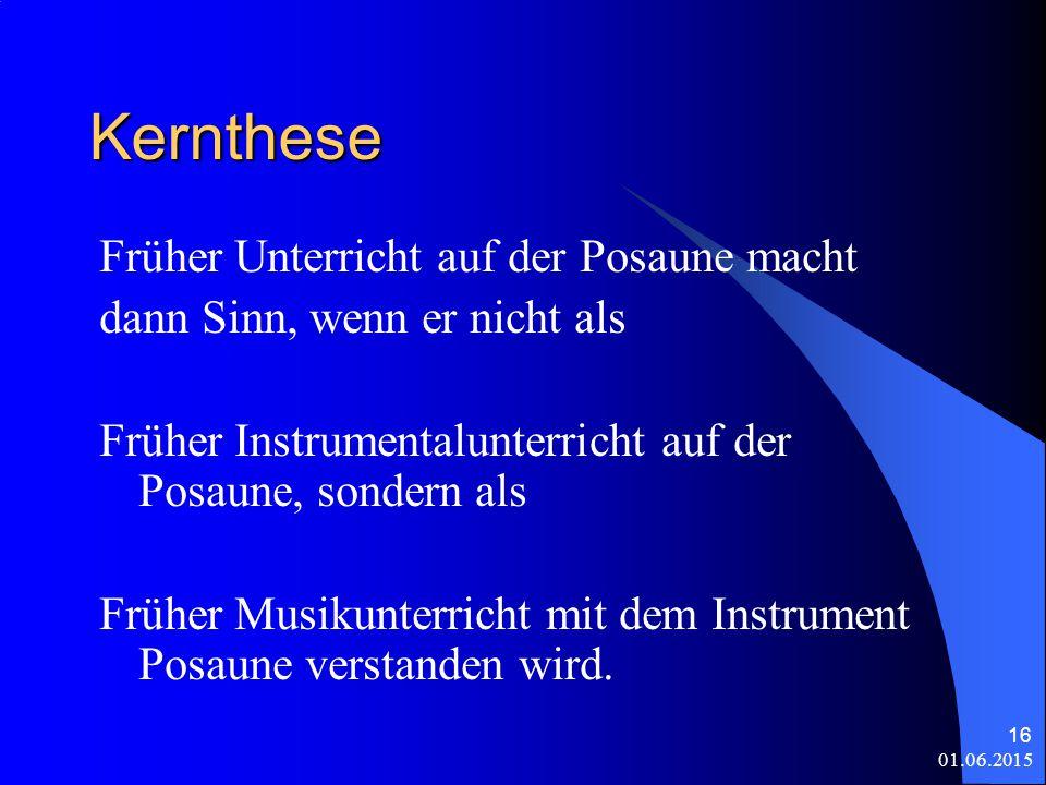 01.06.2015 16 Kernthese Früher Unterricht auf der Posaune macht dann Sinn, wenn er nicht als Früher Instrumentalunterricht auf der Posaune, sondern als Früher Musikunterricht mit dem Instrument Posaune verstanden wird.