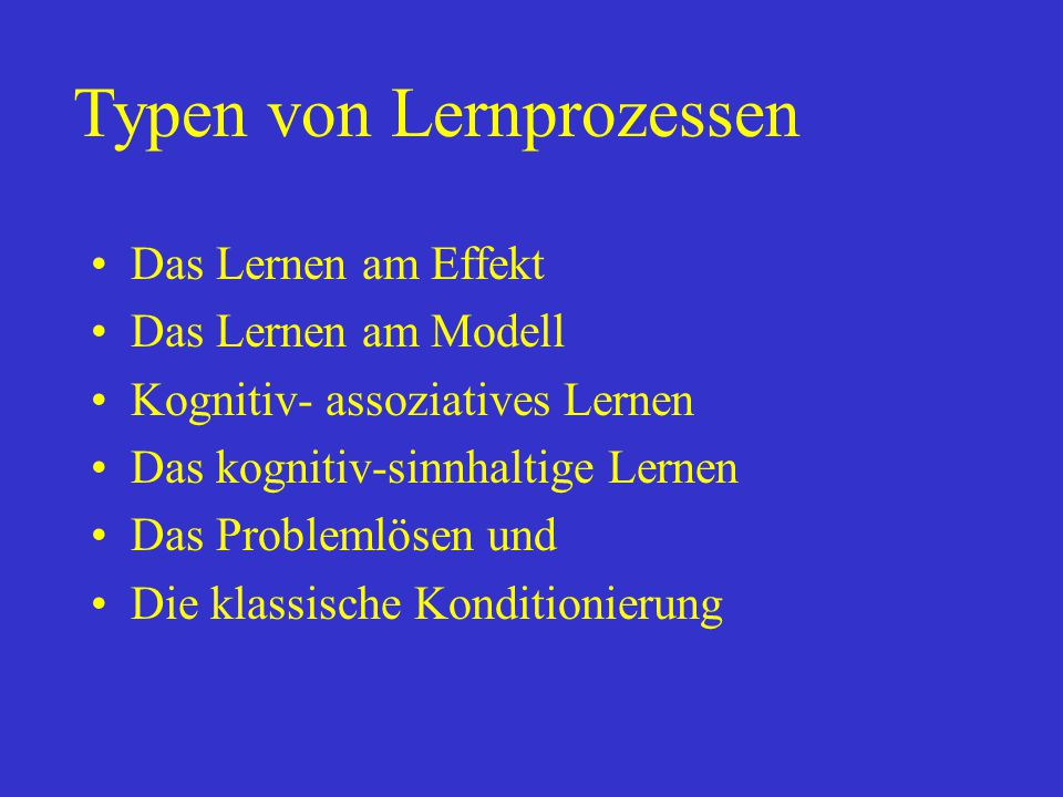 Das Lernen am Effekt Das Lernen am Modell Kognitiv- assoziatives Lernen Das kognitiv-sinnhaltige Lernen Das Problemlösen und Die klassische Konditioni