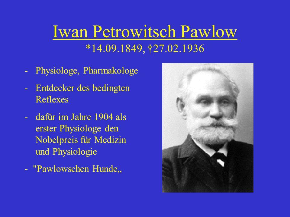 Iwan Petrowitsch Pawlow *14.09.1849, †27.02.1936 -Physiologe, Pharmakologe -Entdecker des bedingten Reflexes -dafür im Jahre 1904 als erster Physiolog