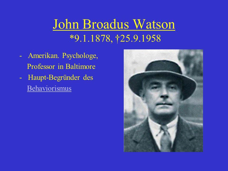 John Broadus Watson *9.1.1878, †25.9.1958 -Amerikan. Psychologe, Professor in Baltimore -Haupt-Begründer des Behaviorismus