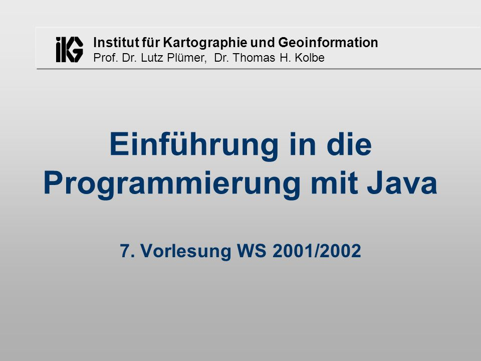 Institut für Kartographie und Geoinformation Prof. Dr. Lutz Plümer, Dr. Thomas H. Kolbe Einführung in die Programmierung mit Java 7. Vorlesung WS 2001