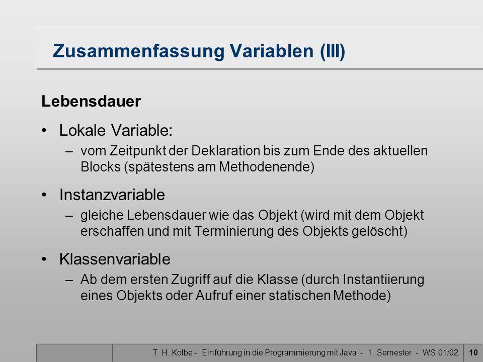 T. H. Kolbe - Einführung in die Programmierung mit Java - 1. Semester - WS 01/0210 Zusammenfassung Variablen (III) Lebensdauer Lokale Variable: –vom Z
