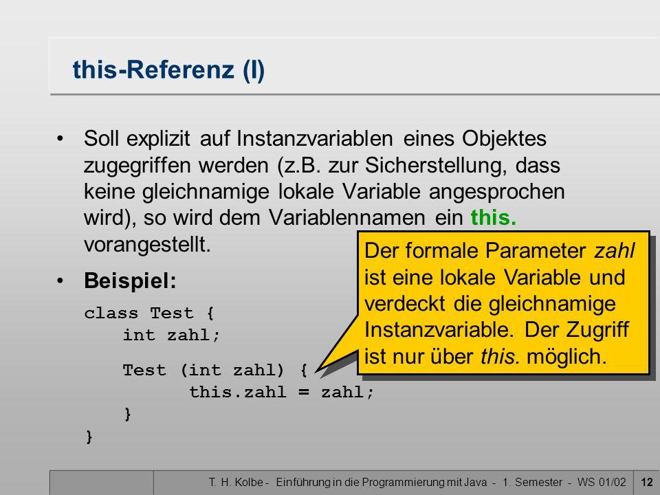 T. H. Kolbe - Einführung in die Programmierung mit Java - 1. Semester - WS 01/0212 this-Referenz (I) Soll explizit auf Instanzvariablen eines Objektes