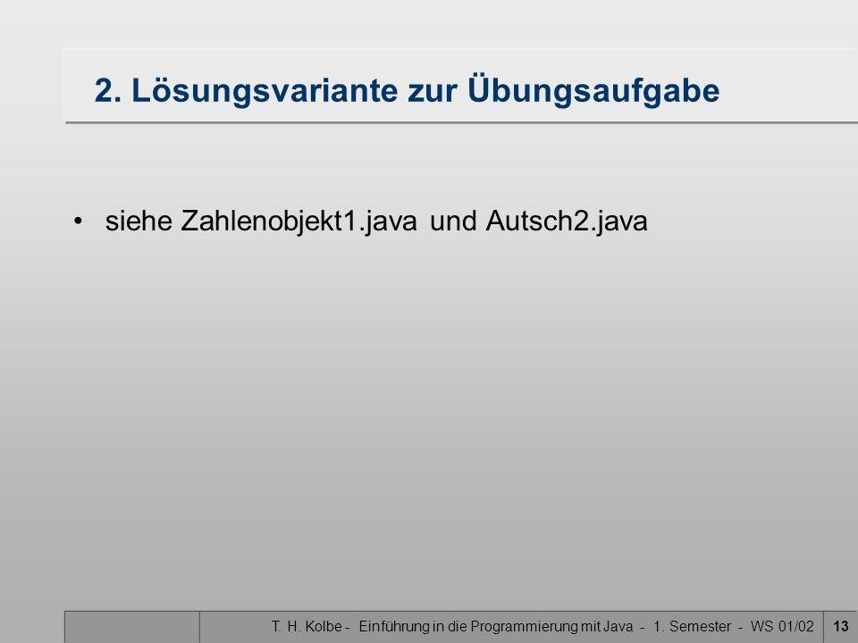 T. H. Kolbe - Einführung in die Programmierung mit Java - 1. Semester - WS 01/0213 2. Lösungsvariante zur Übungsaufgabe siehe Zahlenobjekt1.java und A