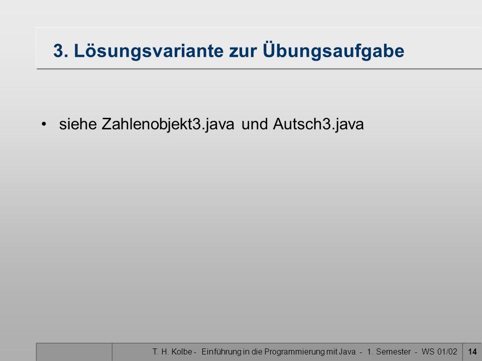 T. H. Kolbe - Einführung in die Programmierung mit Java - 1. Semester - WS 01/0214 3. Lösungsvariante zur Übungsaufgabe siehe Zahlenobjekt3.java und A