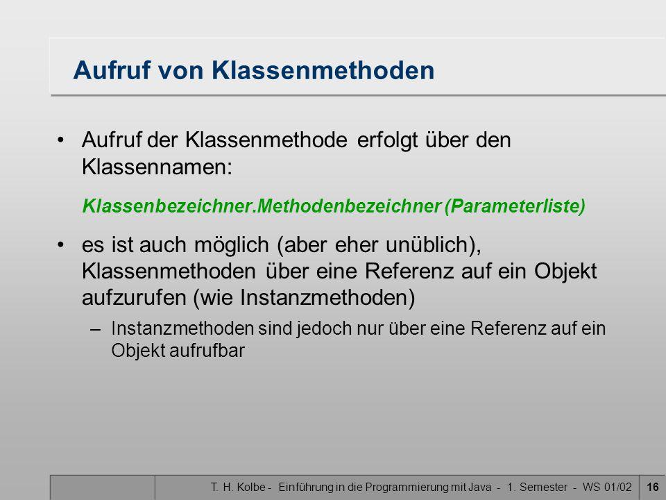 T. H. Kolbe - Einführung in die Programmierung mit Java - 1. Semester - WS 01/0216 Aufruf von Klassenmethoden Aufruf der Klassenmethode erfolgt über d