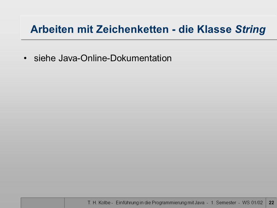 T. H. Kolbe - Einführung in die Programmierung mit Java - 1. Semester - WS 01/0222 Arbeiten mit Zeichenketten - die Klasse String siehe Java-Online-Do