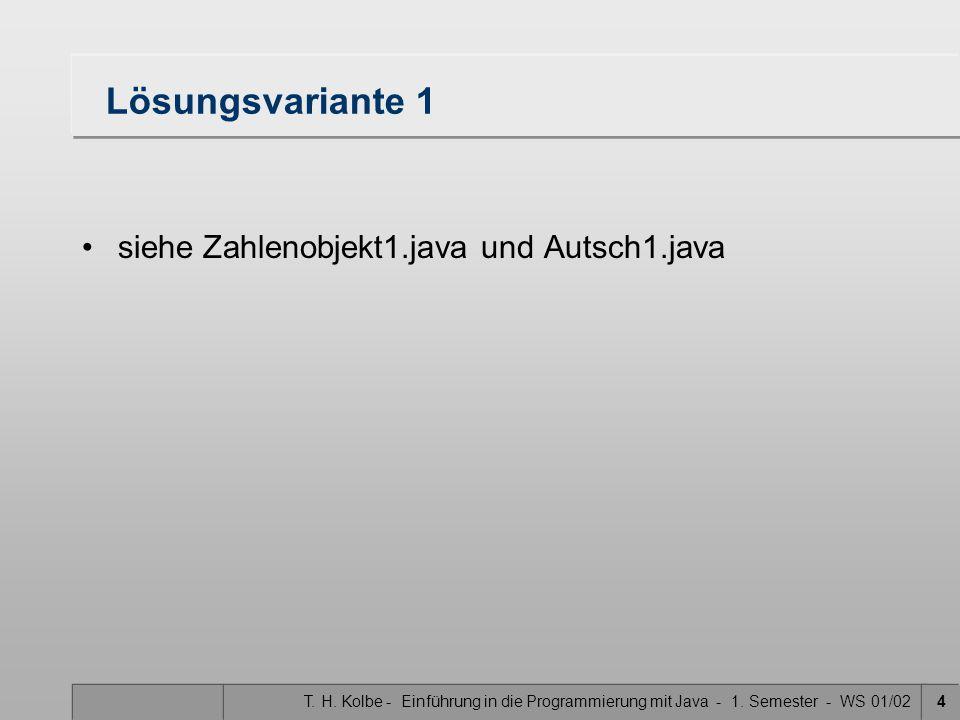 T. H. Kolbe - Einführung in die Programmierung mit Java - 1. Semester - WS 01/024 Lösungsvariante 1 siehe Zahlenobjekt1.java und Autsch1.java