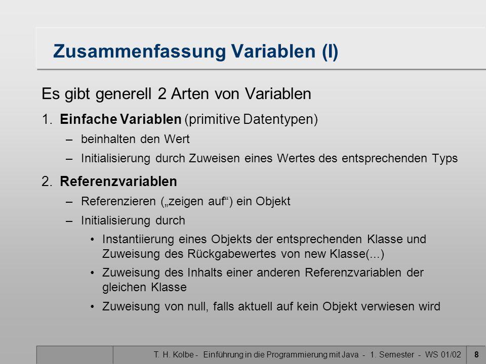 T. H. Kolbe - Einführung in die Programmierung mit Java - 1. Semester - WS 01/028 Zusammenfassung Variablen (I) Es gibt generell 2 Arten von Variablen