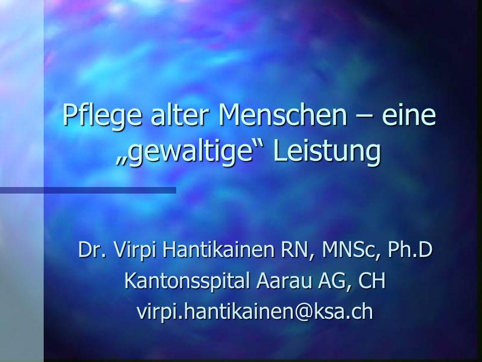 """Pflege alter Menschen – eine """"gewaltige"""" Leistung Dr. Virpi Hantikainen RN, MNSc, Ph.D Kantonsspital Aarau AG, CH virpi.hantikainen@ksa.ch"""
