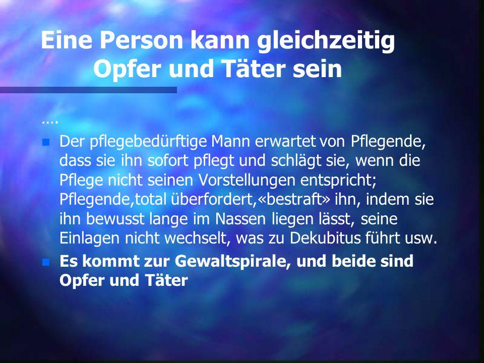 Eine Person kann gleichzeitig Opfer und Täter sein …. n n Der pflegebedürftige Mann erwartet von Pflegende, dass sie ihn sofort pflegt und schlägt sie