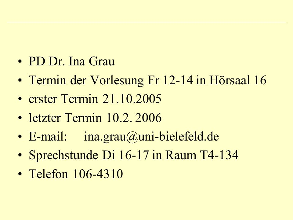 PD Dr. Ina Grau Termin der Vorlesung Fr 12-14 in Hörsaal 16 erster Termin 21.10.2005 letzter Termin 10.2. 2006 E-mail: ina.grau@uni-bielefeld.de Sprec