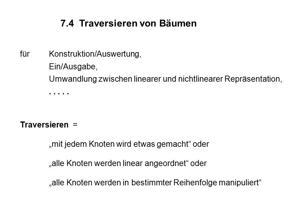 7.4 Traversieren von Bäumen fürKonstruktion/Auswertung, Ein/Ausgabe, Umwandlung zwischen linearer und nichtlinearer Repräsentation,..... Traversieren