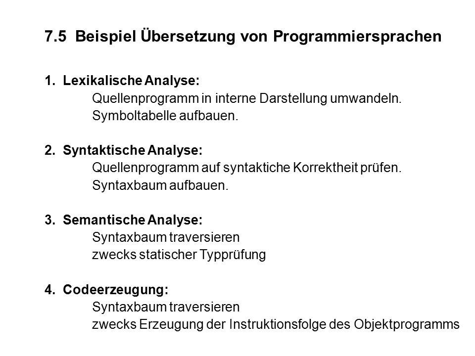 7.5 Beispiel Übersetzung von Programmiersprachen 1. Lexikalische Analyse: Quellenprogramm in interne Darstellung umwandeln. Symboltabelle aufbauen. 2.