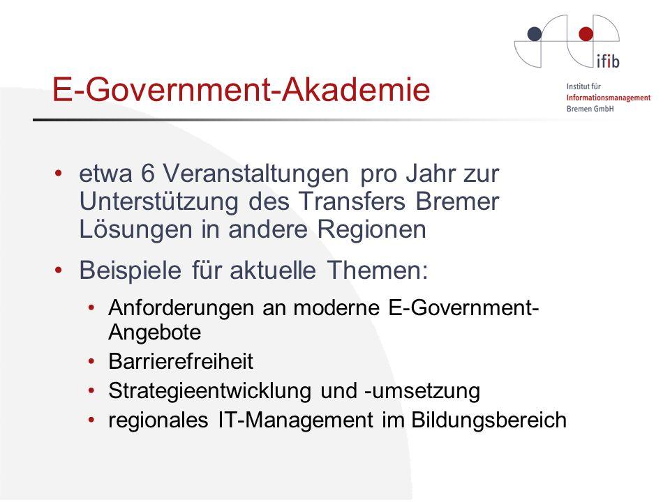 E-Government-Akademie etwa 6 Veranstaltungen pro Jahr zur Unterstützung des Transfers Bremer Lösungen in andere Regionen Beispiele für aktuelle Themen: Anforderungen an moderne E-Government- Angebote Barrierefreiheit Strategieentwicklung und -umsetzung regionales IT-Management im Bildungsbereich