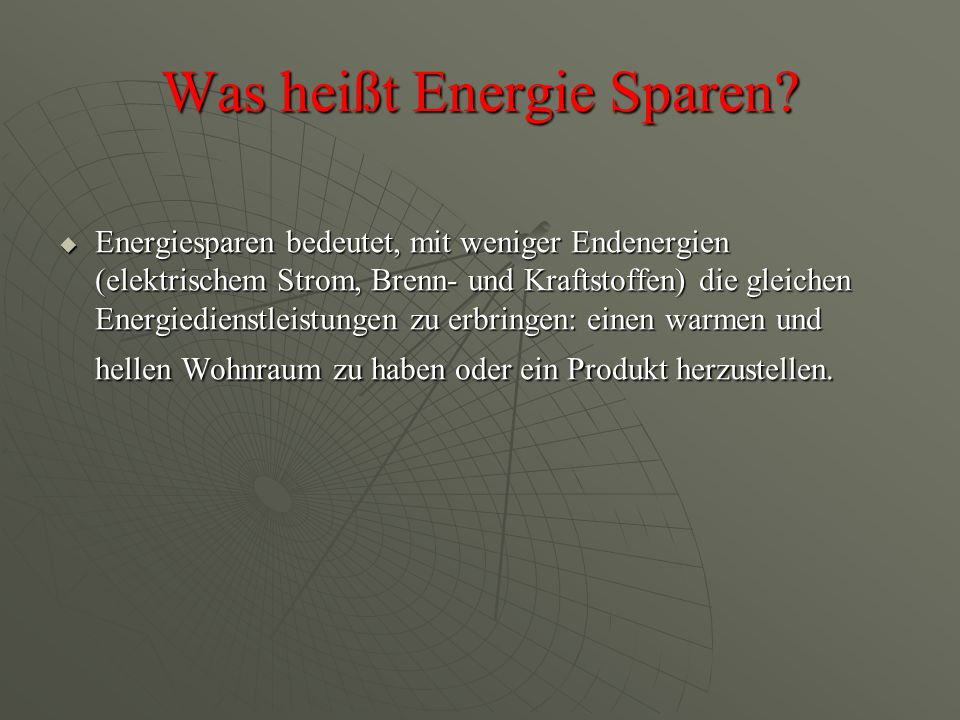 Was heißt Energie Sparen?  Energiesparen bedeutet, mit weniger Endenergien (elektrischem Strom, Brenn- und Kraftstoffen) die gleichen Energiedienstle