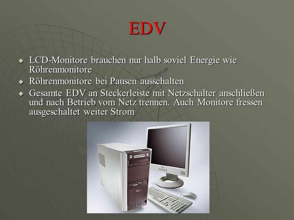 EDV  LCD-Monitore brauchen nur halb soviel Energie wie Röhrenmonitore  Röhrenmonitore bei Pausen ausschalten  Gesamte EDV an Steckerleiste mit Netzschalter anschließen und nach Betrieb vom Netz trennen.