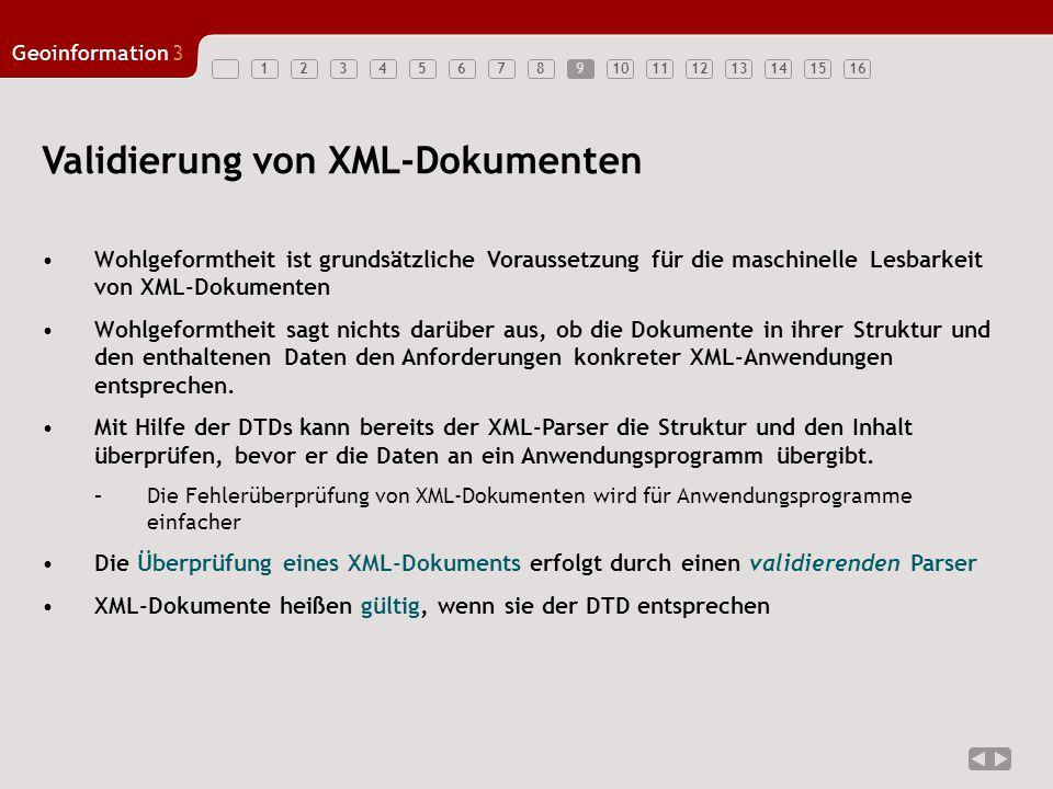 12345678910111213141516 Geoinformation3 Validierung von XML-Dokumenten Wohlgeformtheit ist grundsätzliche Voraussetzung für die maschinelle Lesbarkeit von XML-Dokumenten Wohlgeformtheit sagt nichts darüber aus, ob die Dokumente in ihrer Struktur und den enthaltenen Daten den Anforderungen konkreter XML-Anwendungen entsprechen.