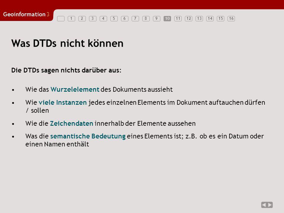 12345678910111213141516 Geoinformation3 10 Was DTDs nicht können Die DTDs sagen nichts darüber aus: Wie das Wurzelelement des Dokuments aussieht Wie viele Instanzen jedes einzelnen Elements im Dokument auftauchen dürfen / sollen Wie die Zeichendaten innerhalb der Elemente aussehen Was die semantische Bedeutung eines Elements ist; z.B.