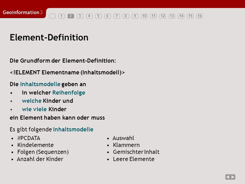 12345678910111213141516 Geoinformation3 3 Inhaltsmodell: #PCDATA Modellierung von unstrukturiertem Text #PCDATA=Parsed Character Data darf keine Kindelemente enthalten Entity-Referenzen werden aufgelöst ( & quot;  ) (deshalb Parsed Character Data) Beispiel: Definition: XML-Datei: XML macht Spaß