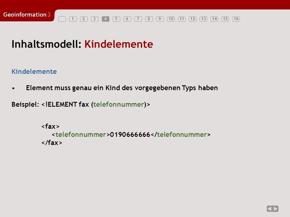 12345678910111213141516 Geoinformation3 4 Kindelemente Element muss genau ein Kind des vorgegebenen Typs haben Beispiel: Inhaltsmodell: Kindelemente 0190666666