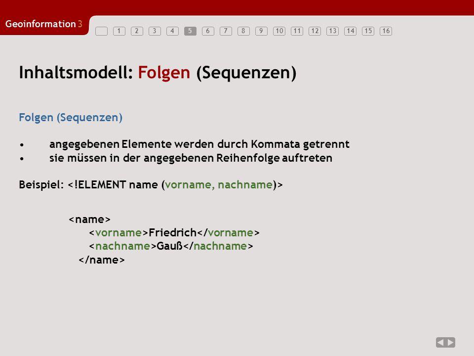 12345678910111213141516 Geoinformation3 5 Inhaltsmodell: Folgen (Sequenzen) Folgen (Sequenzen) angegebenen Elemente werden durch Kommata getrennt sie müssen in der angegebenen Reihenfolge auftreten Beispiel: Friedrich Gauß