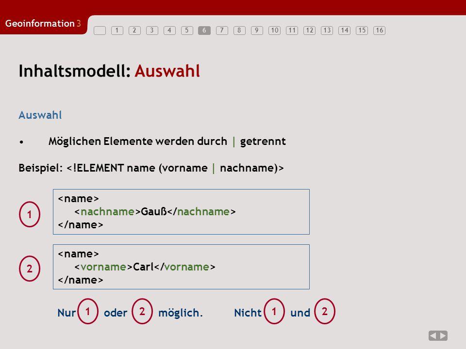 12345678910111213141516 Geoinformation3 6 Inhaltsmodell: Auswahl Auswahl Möglichen Elemente werden durch | getrennt Beispiel: Gauß 1 Carl 2 oder 12 Nurmöglich.Nichtund 12